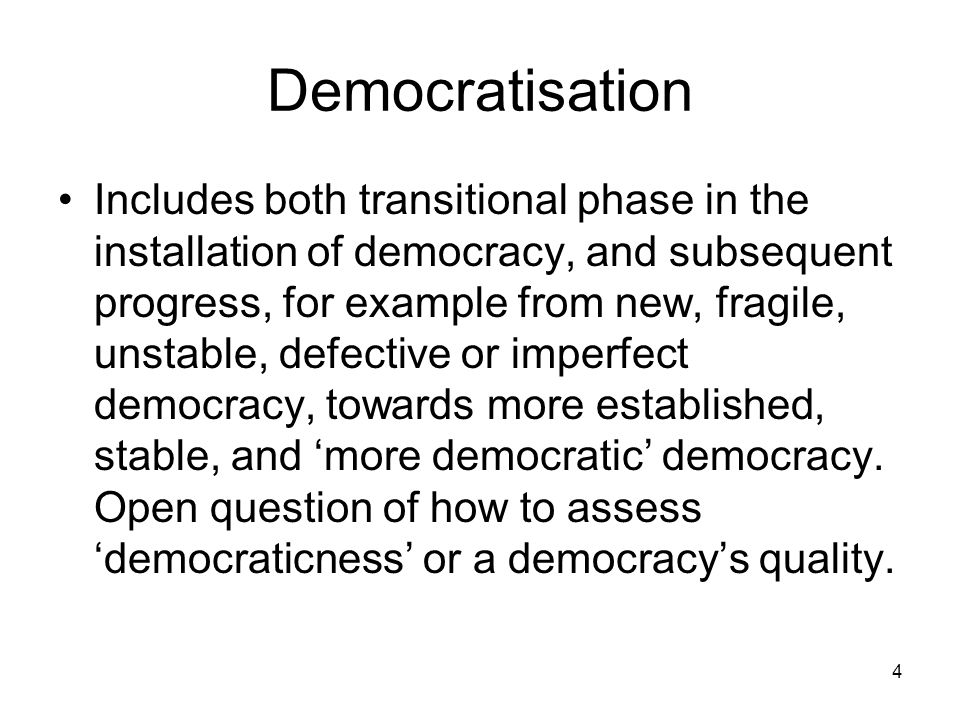4 Democratisation Includes both transitional phase in the installation of democracy, and subsequent progress, for example from new, fragile, unstable,