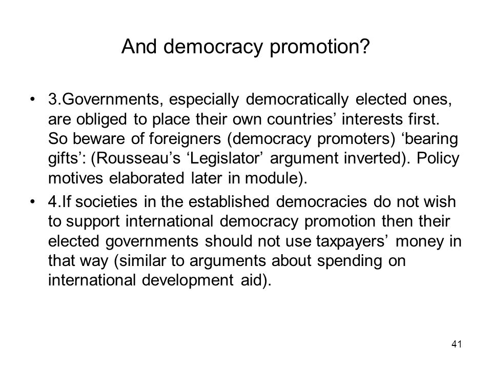 41 And democracy promotion? 3.Governments, especially democratically elected ones, are obliged to place their own countries interests first. So beware