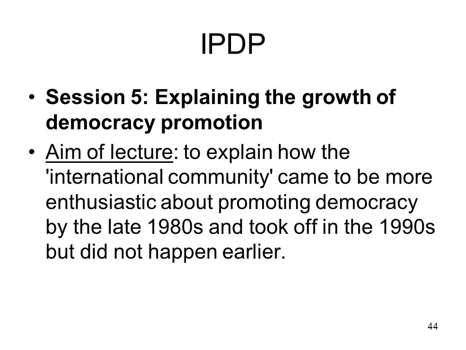 44 IPDP Session 5: Explaining the growth of democracy promotion Aim of lecture: to explain how the 'international community' came to be more enthusias