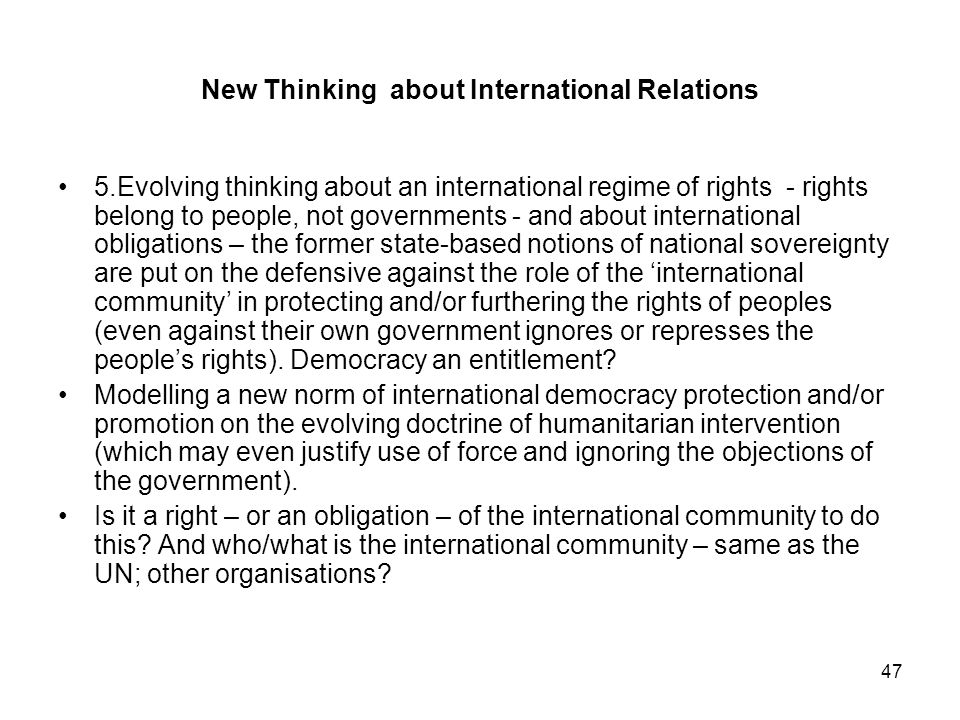47 New Thinking about International Relations 5.Evolving thinking about an international regime of rights - rights belong to people, not governments -