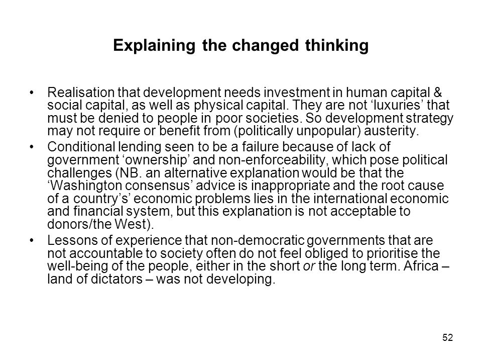 52 Explaining the changed thinking Realisation that development needs investment in human capital & social capital, as well as physical capital. They