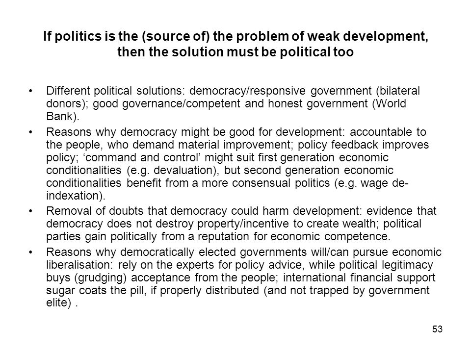 53 If politics is the (source of) the problem of weak development, then the solution must be political too Different political solutions: democracy/re