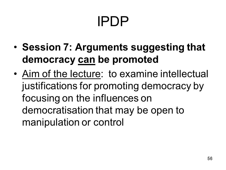 56 IPDP Session 7: Arguments suggesting that democracy can be promoted Aim of the lecture: to examine intellectual justifications for promoting democr