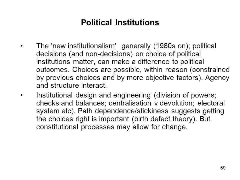 59 Political Institutions The 'new institutionalism' generally (1980s on); political decisions (and non-decisions) on choice of political institutions