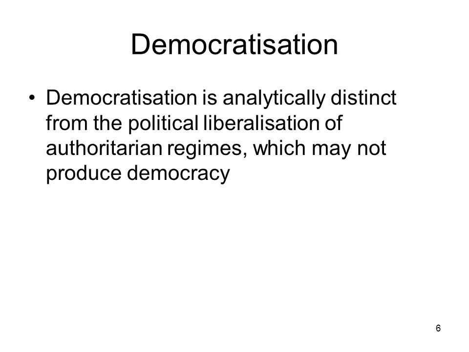 6 Democratisation Democratisation is analytically distinct from the political liberalisation of authoritarian regimes, which may not produce democracy