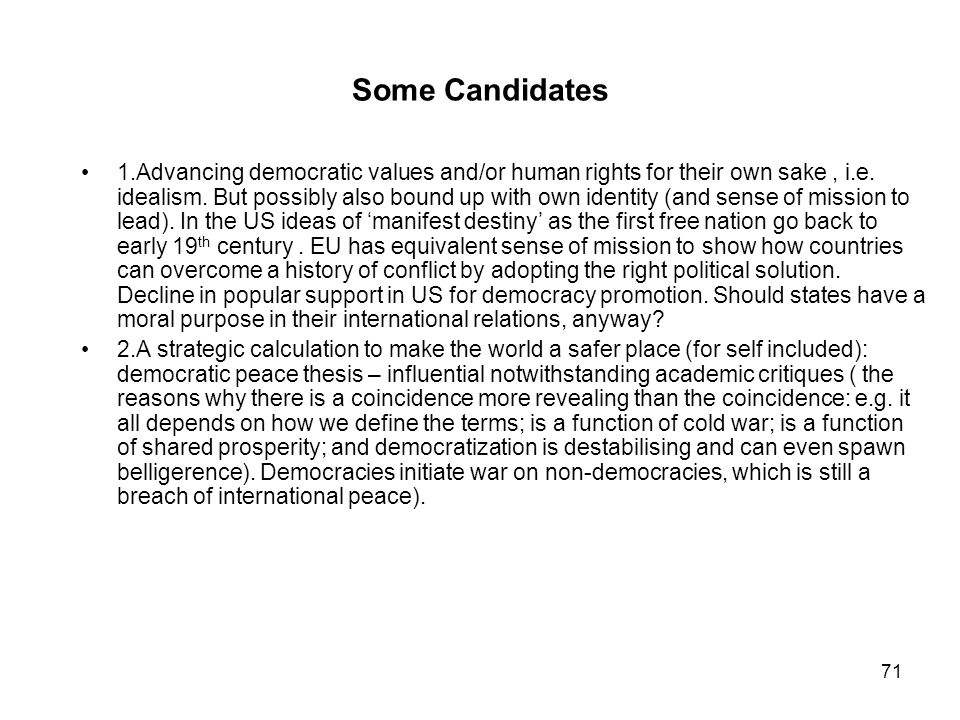 71 Some Candidates 1.Advancing democratic values and/or human rights for their own sake, i.e. idealism. But possibly also bound up with own identity (