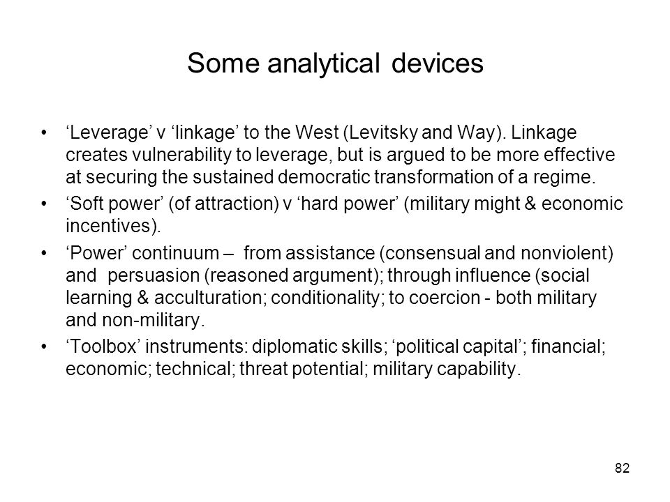82 Some analytical devices Leverage v linkage to the West (Levitsky and Way). Linkage creates vulnerability to leverage, but is argued to be more effe