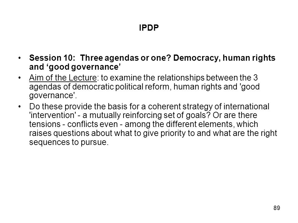 89 IPDP Session 10: Three agendas or one? Democracy, human rights and good governance Aim of the Lecture: to examine the relationships between the 3 a