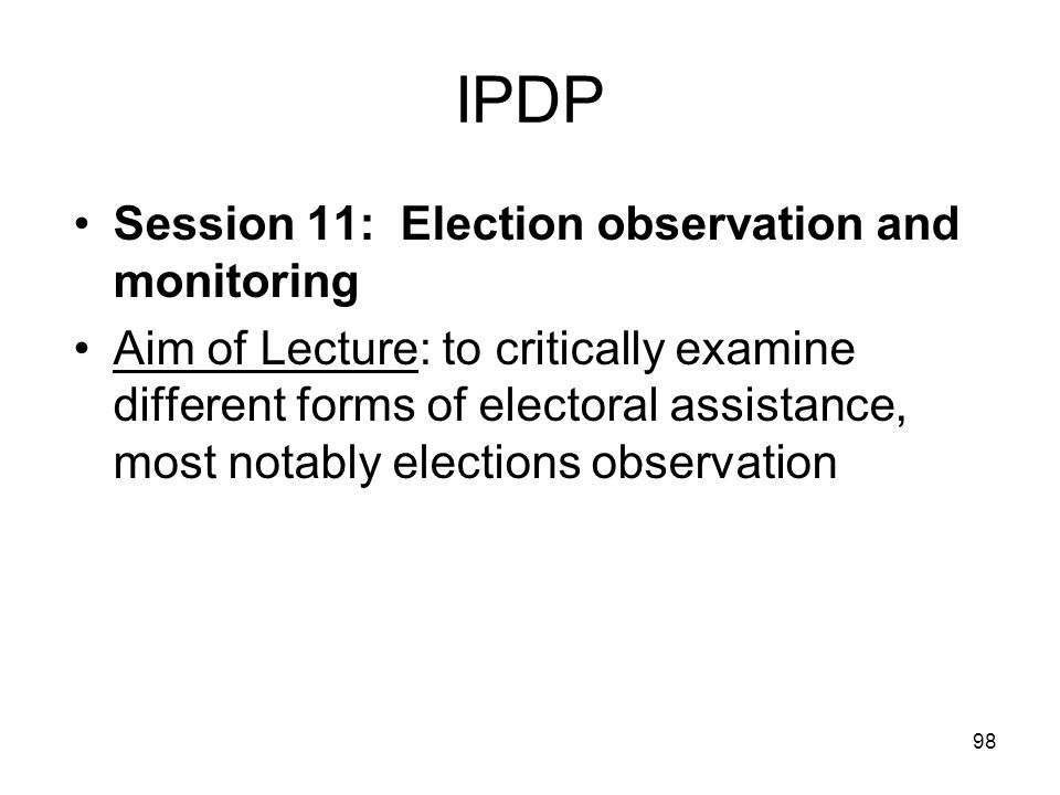 98 IPDP Session 11: Election observation and monitoring Aim of Lecture: to critically examine different forms of electoral assistance, most notably el