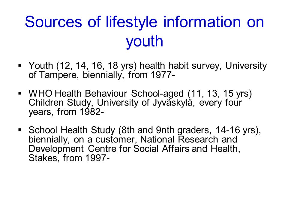 Youth (12, 14, 16, 18 yrs) health habit survey, University of Tampere, biennially, from 1977- WHO Health Behaviour School-aged (11, 13, 15 yrs) Children Study, University of Jyväskylä, every four years, from 1982- School Health Study (8th and 9nth graders, 14-16 yrs), biennially, on a customer, National Research and Development Centre for Social Affairs and Health, Stakes, from 1997- Health Monitoring System Sources of lifestyle information on youth