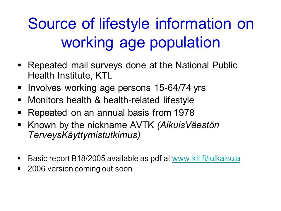 Repeated mail surveys done at the National Public Health Institute, KTL Involves working age persons 15-64/74 yrs Monitors health & health-related lifestyle Repeated on an annual basis from 1978 Known by the nickname AVTK (AikuisVäestön TerveysKäyttymistutkimus) Basic report B18/2005 available as pdf at www.ktl.fi/julkaisujawww.ktl.fi/julkaisuja 2006 version coming out soon Health Monitoring System Source of lifestyle information on working age population