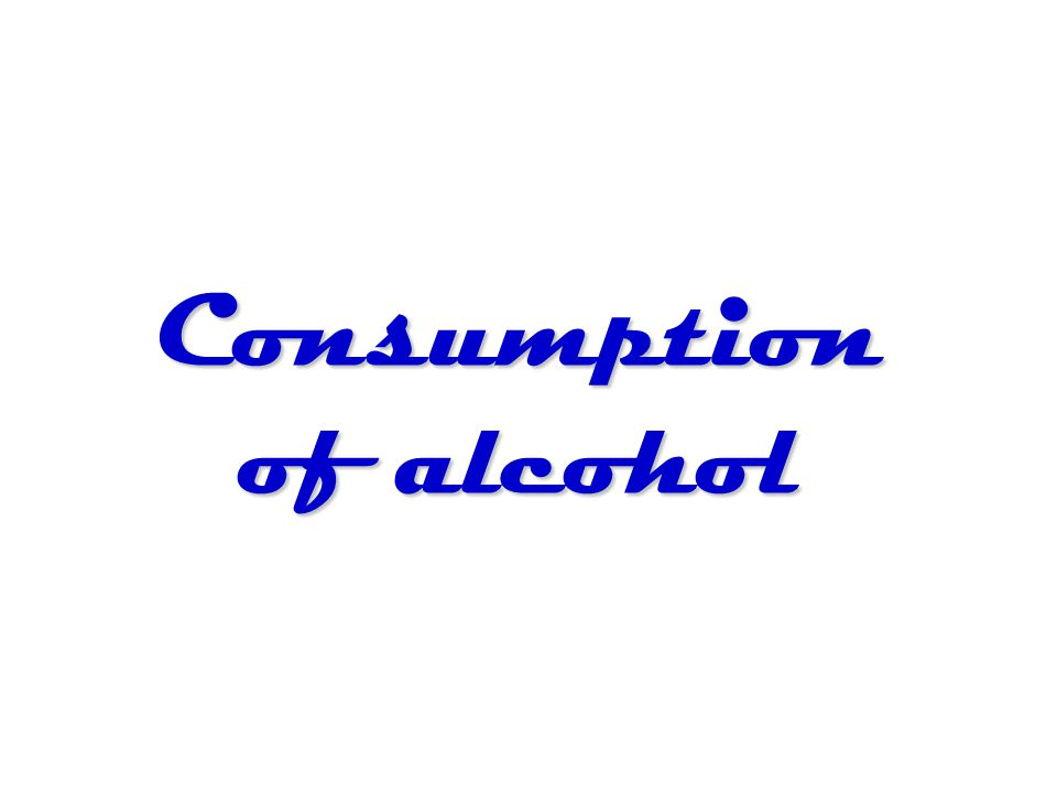 Consumption of alcohol