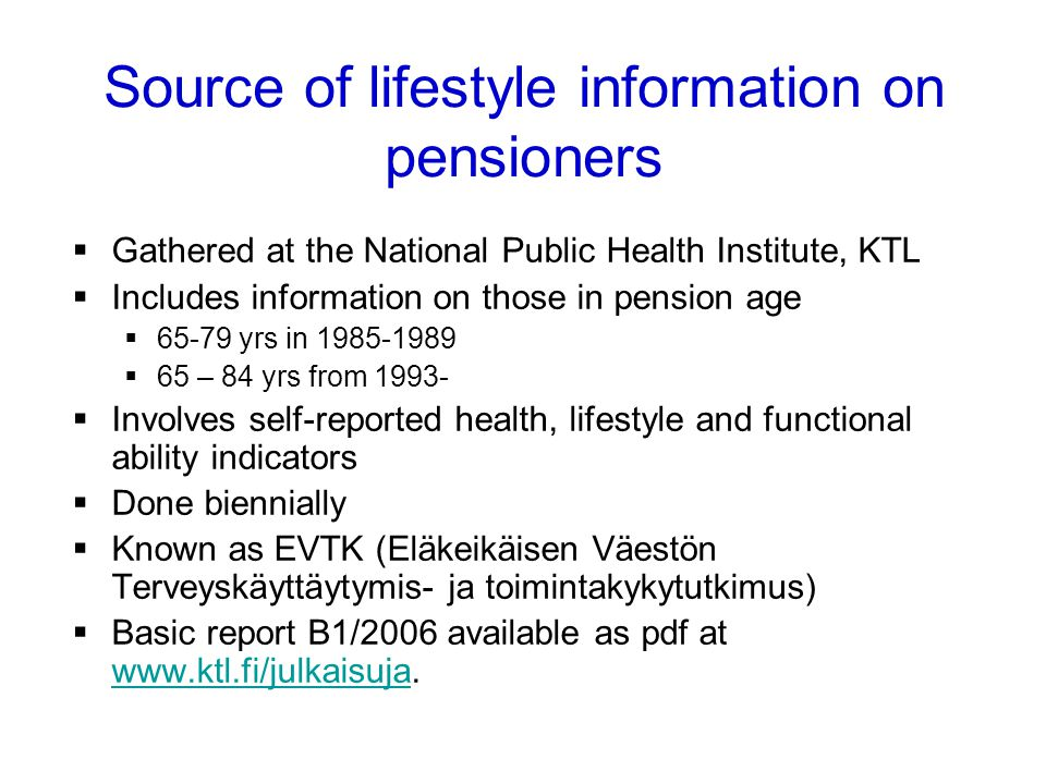 Gathered at the National Public Health Institute, KTL Includes information on those in pension age 65-79 yrs in 1985-1989 65 – 84 yrs from 1993- Involves self-reported health, lifestyle and functional ability indicators Done biennially Known as EVTK (Eläkeikäisen Väestön Terveyskäyttäytymis- ja toimintakykytutkimus) Basic report B1/2006 available as pdf at www.ktl.fi/julkaisuja.