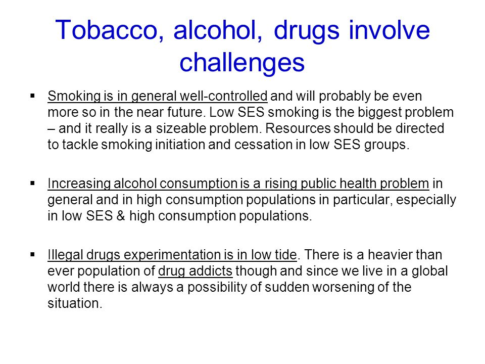 Tobacco, alcohol, drugs involve challenges Smoking is in general well-controlled and will probably be even more so in the near future.