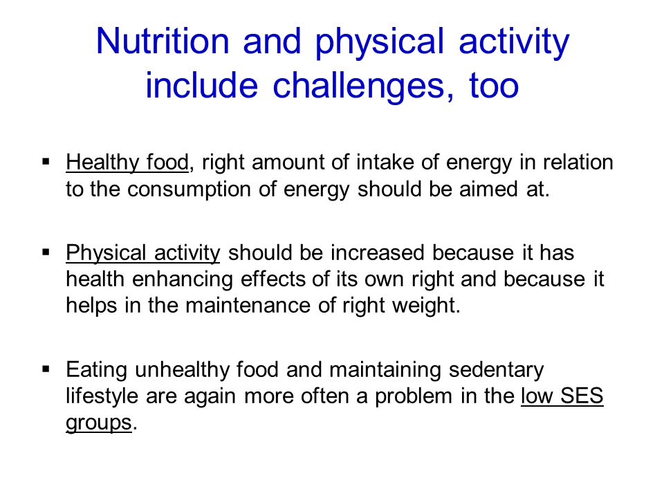 Nutrition and physical activity include challenges, too Healthy food, right amount of intake of energy in relation to the consumption of energy should