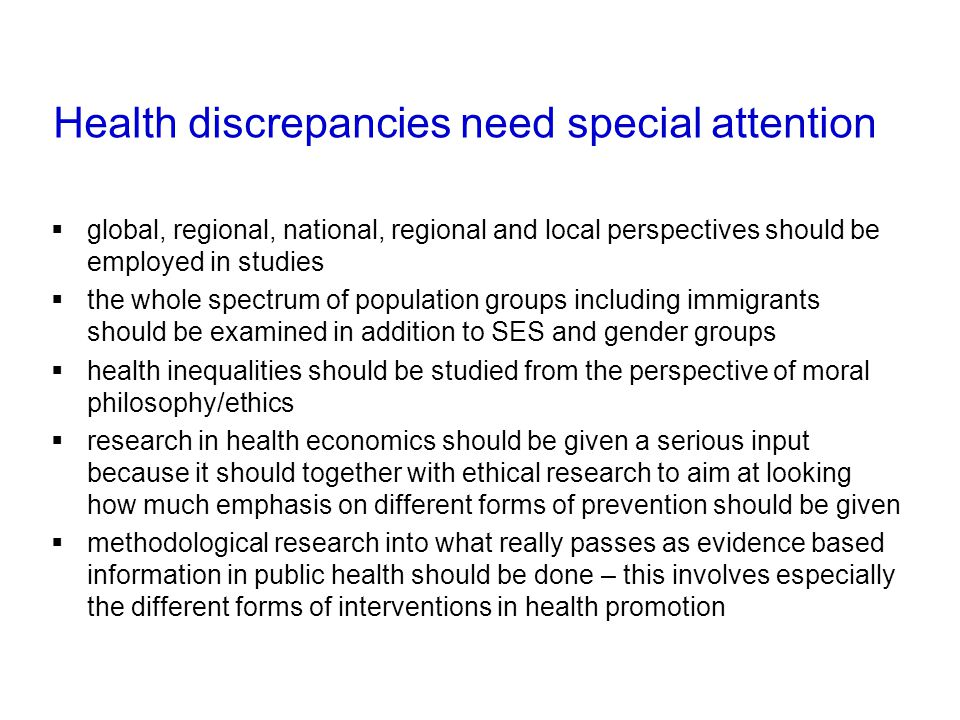 Health discrepancies need special attention global, regional, national, regional and local perspectives should be employed in studies the whole spectrum of population groups including immigrants should be examined in addition to SES and gender groups health inequalities should be studied from the perspective of moral philosophy/ethics research in health economics should be given a serious input because it should together with ethical research to aim at looking how much emphasis on different forms of prevention should be given methodological research into what really passes as evidence based information in public health should be done – this involves especially the different forms of interventions in health promotion