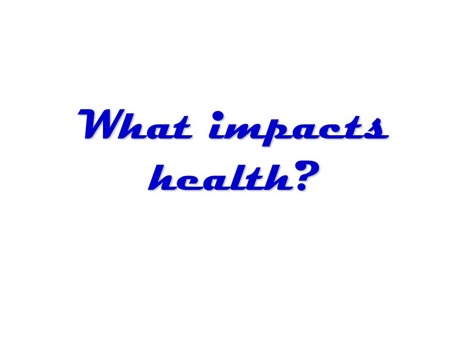 What impacts health?