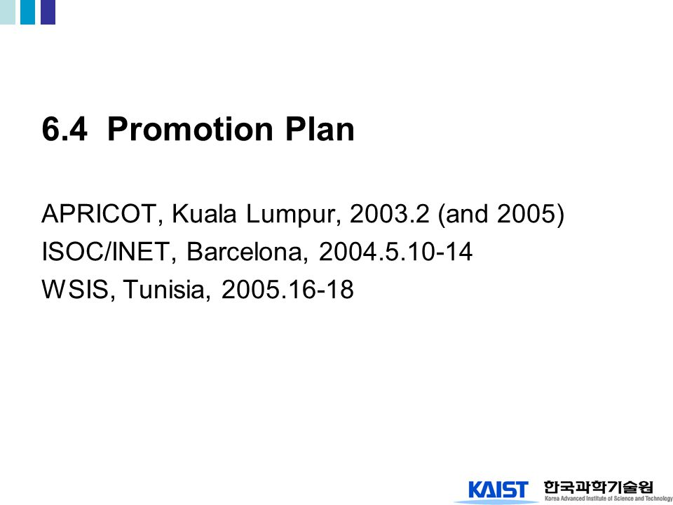 6.4 Promotion Plan APRICOT, Kuala Lumpur, 2003.2 (and 2005) ISOC/INET, Barcelona, 2004.5.10-14 WSIS, Tunisia, 2005.16-18