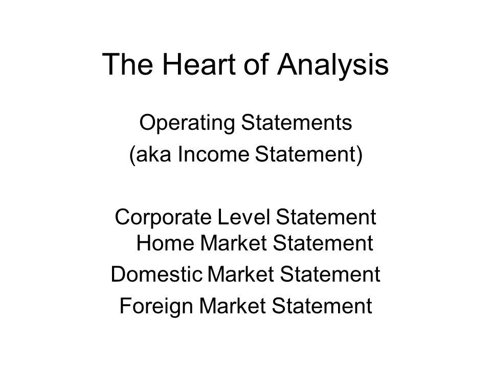 The Heart of Analysis Operating Statements (aka Income Statement) Corporate Level Statement Home Market Statement Domestic Market Statement Foreign Ma