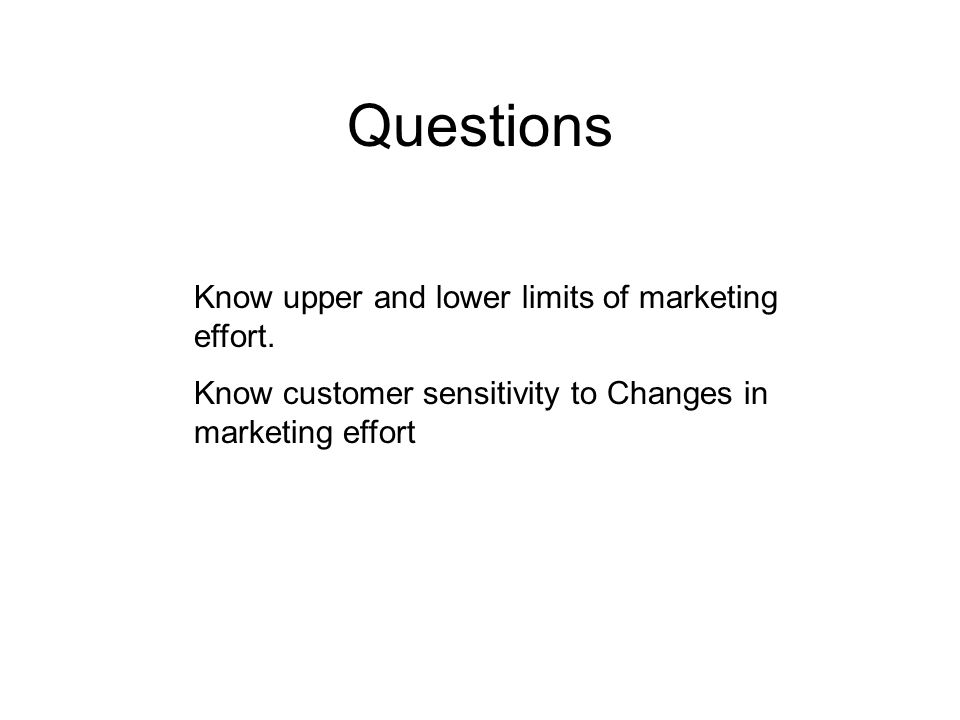Questions Know upper and lower limits of marketing effort. Know customer sensitivity to Changes in marketing effort