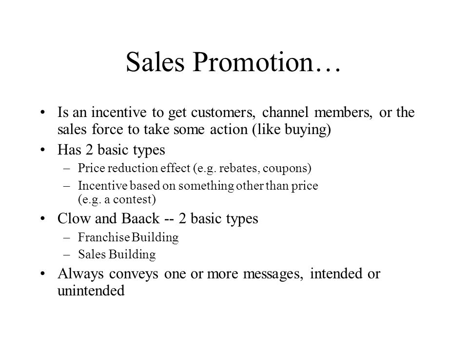 Sales Promotion… Is an incentive to get customers, channel members, or the sales force to take some action (like buying) Has 2 basic types –Price redu
