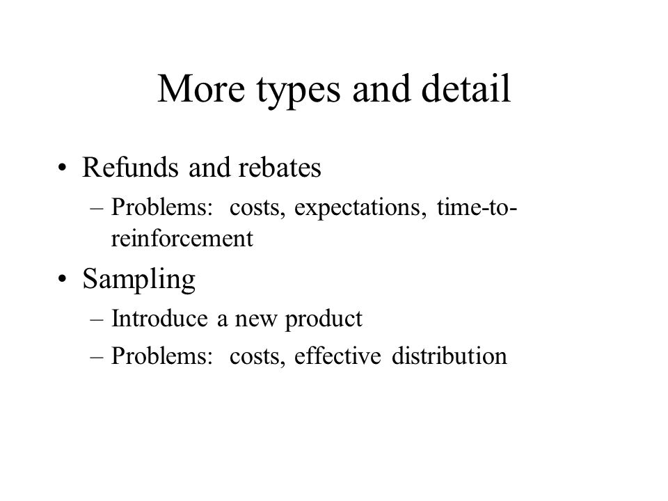 More types and detail Refunds and rebates –Problems: costs, expectations, time-to- reinforcement Sampling –Introduce a new product –Problems: costs, e