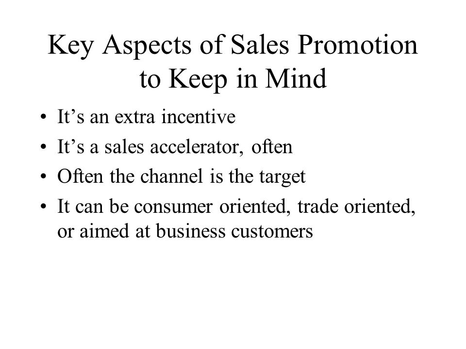 Key Aspects of Sales Promotion to Keep in Mind Its an extra incentive Its a sales accelerator, often Often the channel is the target It can be consume