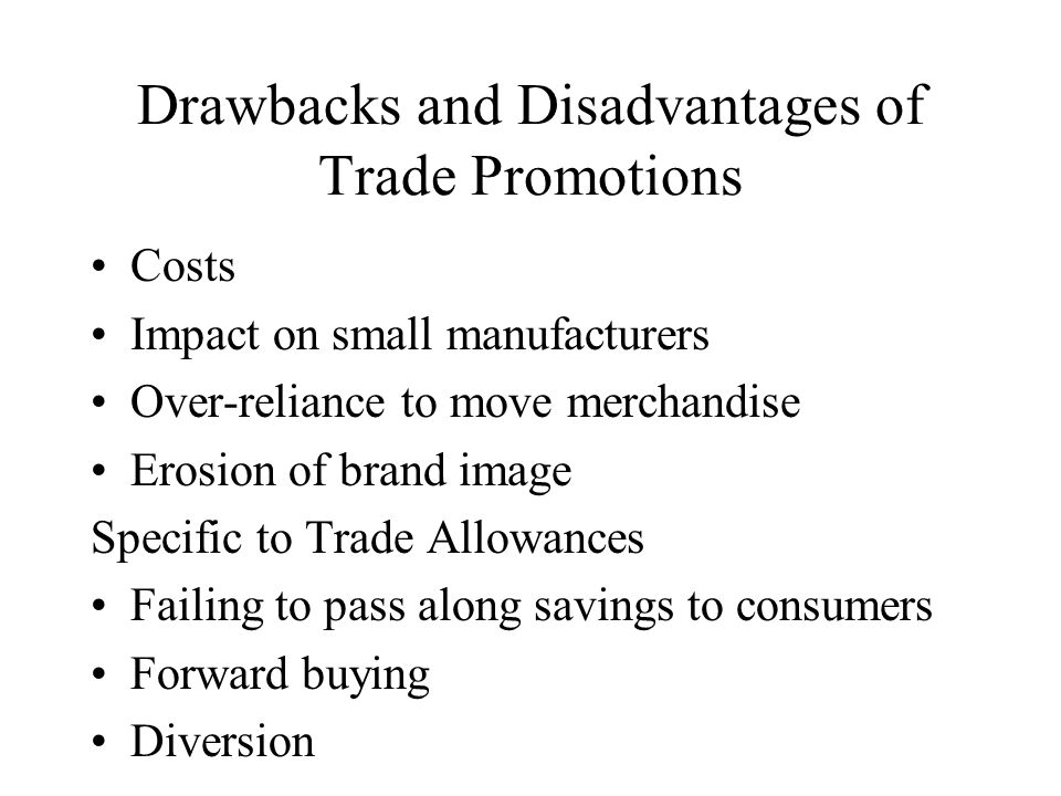 Drawbacks and Disadvantages of Trade Promotions Costs Impact on small manufacturers Over-reliance to move merchandise Erosion of brand image Specific