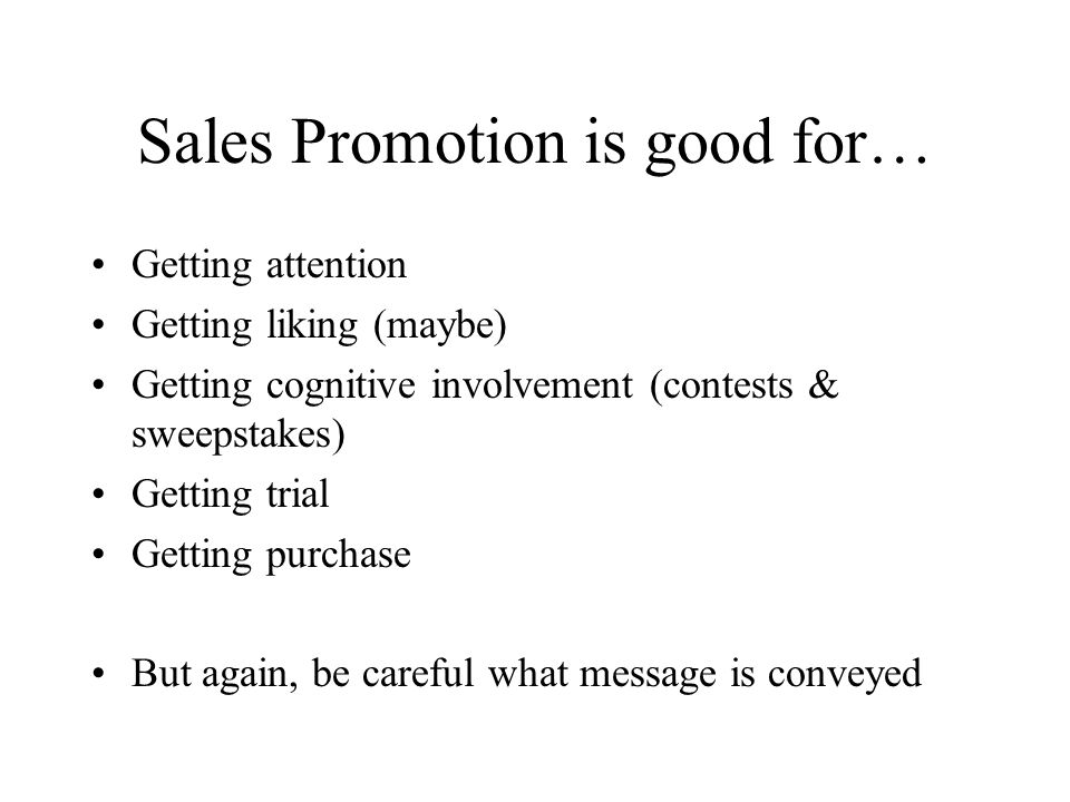 Sales Promotion is good for… Getting attention Getting liking (maybe) Getting cognitive involvement (contests & sweepstakes) Getting trial Getting pur