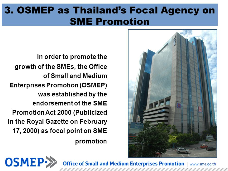 In order to promote the growth of the SMEs, t he Office of Small and Medium Enterprises Promotion (OSMEP) was established by the endorsement of the SM