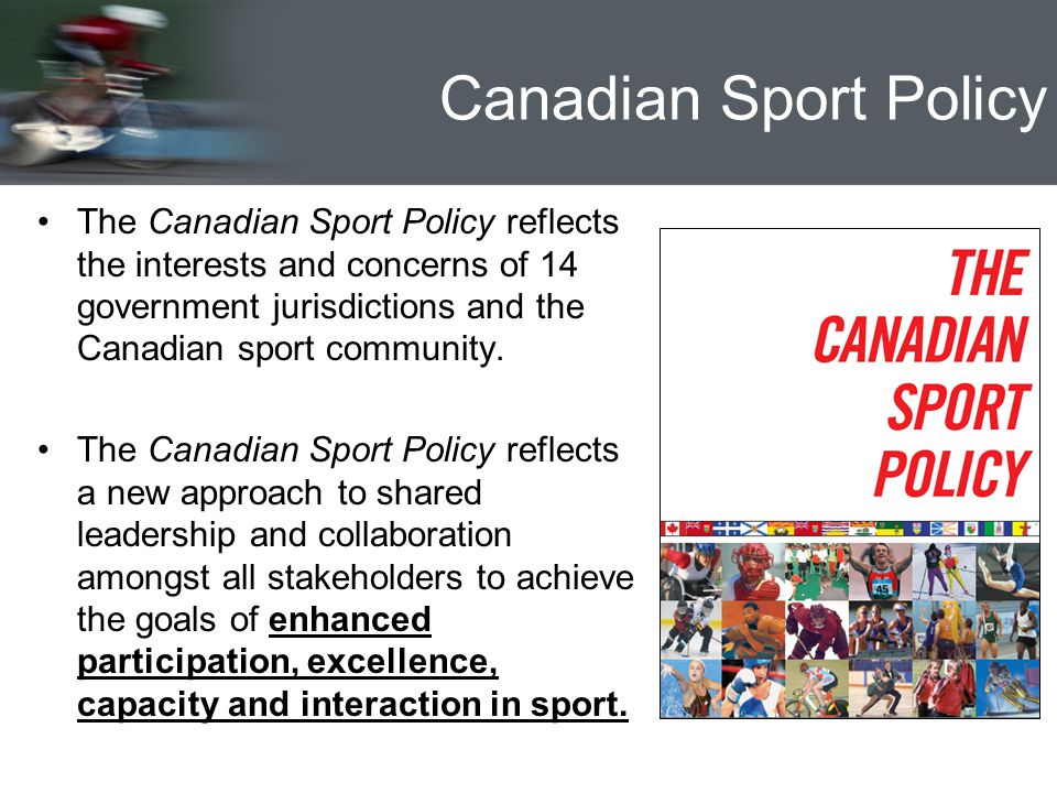 Canadian Sport Policy The Canadian Sport Policy reflects the interests and concerns of 14 government jurisdictions and the Canadian sport community.