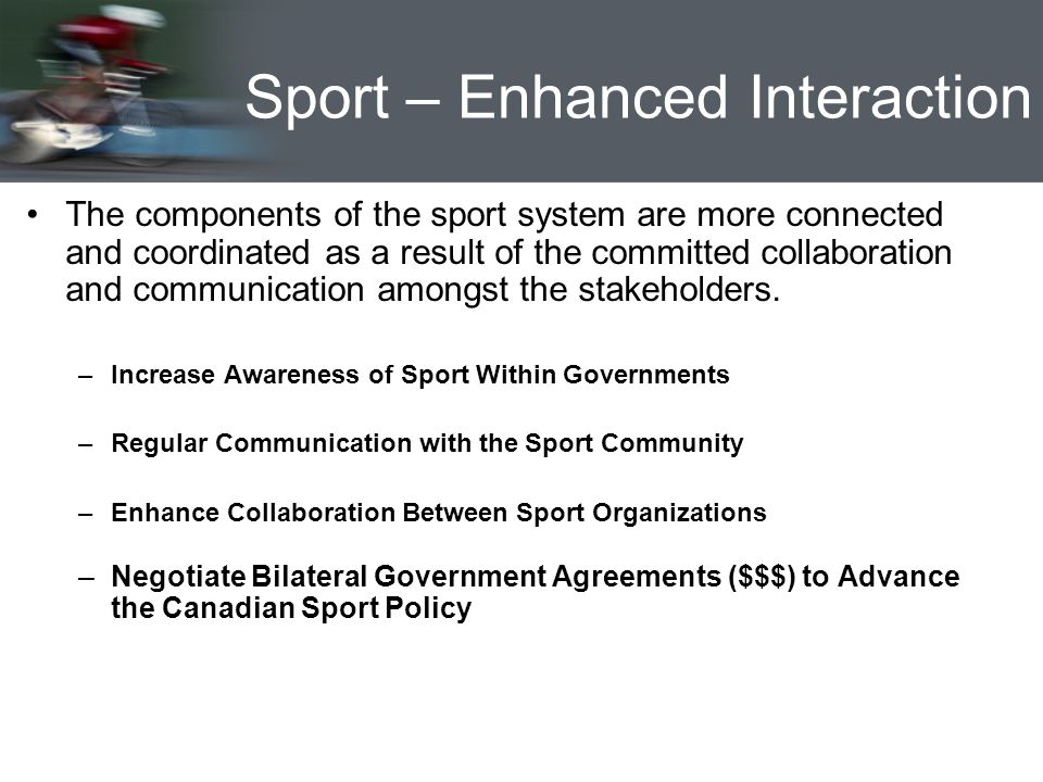 Sport – Enhanced Interaction The components of the sport system are more connected and coordinated as a result of the committed collaboration and communication amongst the stakeholders.