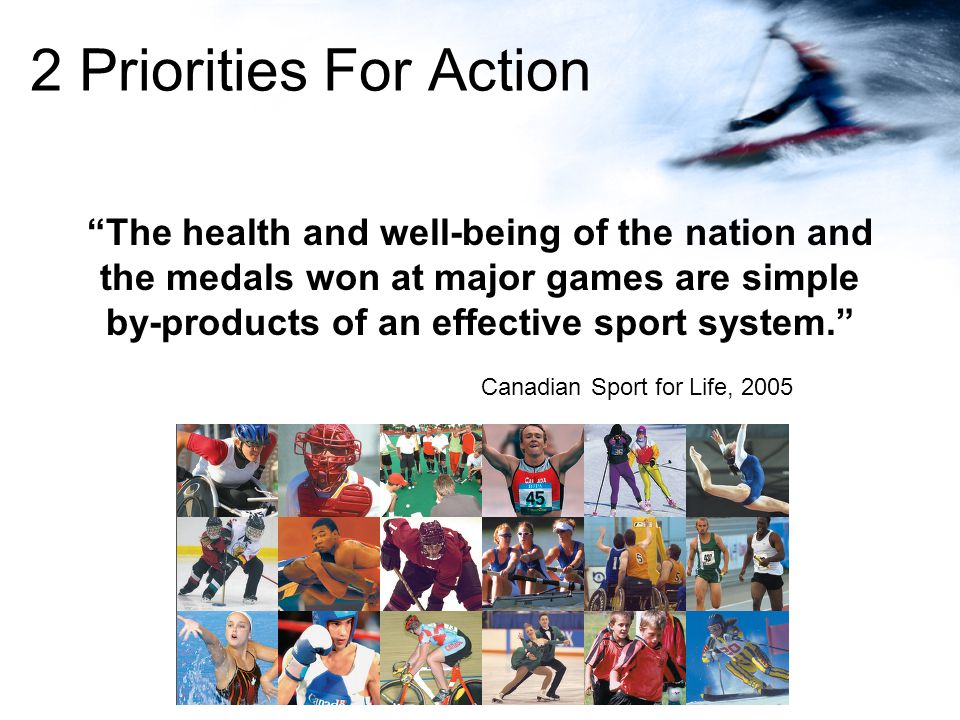 2 Priorities For Action The health and well-being of the nation and the medals won at major games are simple by-products of an effective sport system.