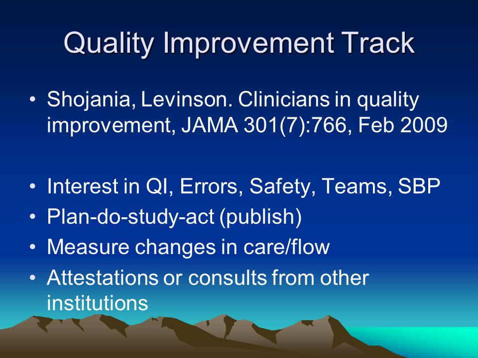 Quality Improvement Track Shojania, Levinson. Clinicians in quality improvement, JAMA 301(7):766, Feb 2009 Interest in QI, Errors, Safety, Teams, SBP