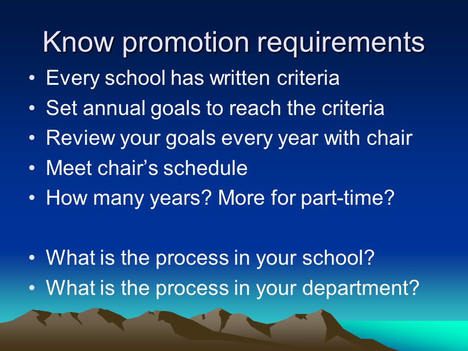 Know promotion requirements Every school has written criteria Set annual goals to reach the criteria Review your goals every year with chair Meet chairs schedule How many years.