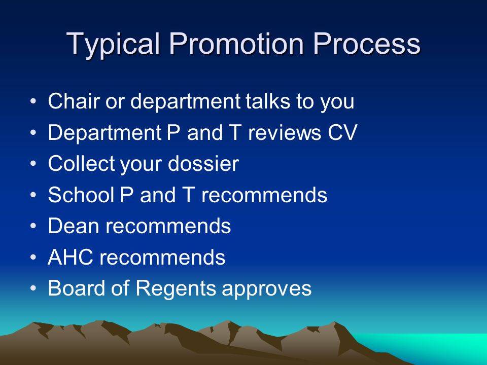 Typical Promotion Process Chair or department talks to you Department P and T reviews CV Collect your dossier School P and T recommends Dean recommends AHC recommends Board of Regents approves