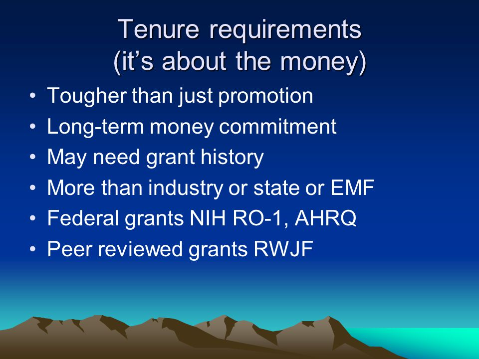 Tenure requirements (its about the money) Tougher than just promotion Long-term money commitment May need grant history More than industry or state or EMF Federal grants NIH RO-1, AHRQ Peer reviewed grants RWJF