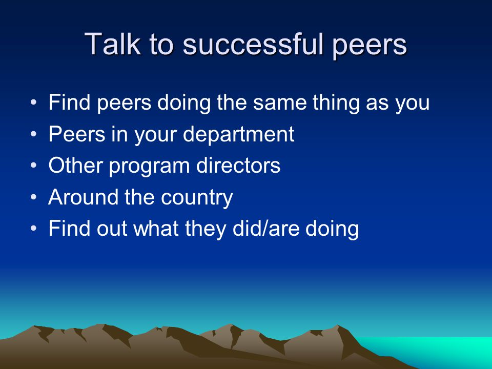 Talk to successful peers Find peers doing the same thing as you Peers in your department Other program directors Around the country Find out what they