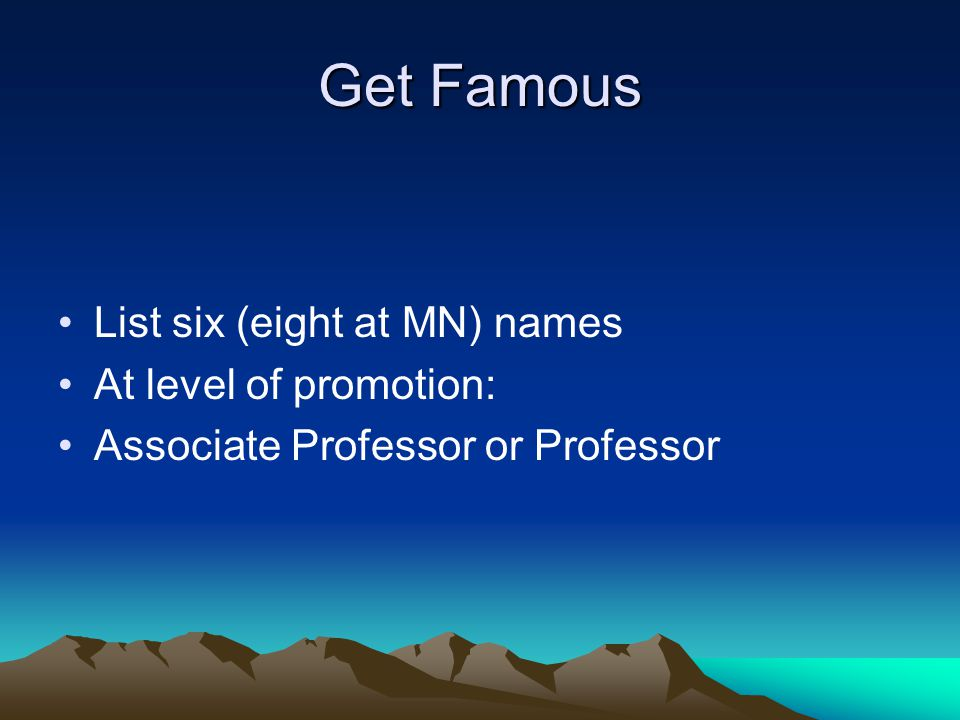 Get Famous List six (eight at MN) names At level of promotion: Associate Professor or Professor