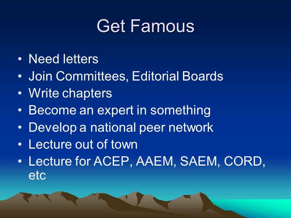 Get Famous Need letters Join Committees, Editorial Boards Write chapters Become an expert in something Develop a national peer network Lecture out of town Lecture for ACEP, AAEM, SAEM, CORD, etc
