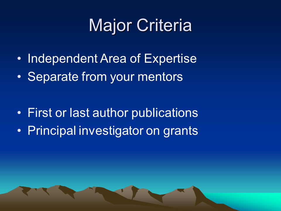 Major Criteria Independent Area of Expertise Separate from your mentors First or last author publications Principal investigator on grants