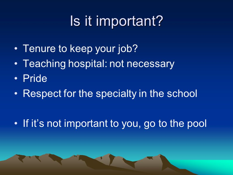 Is it important? Tenure to keep your job? Teaching hospital: not necessary Pride Respect for the specialty in the school If its not important to you,