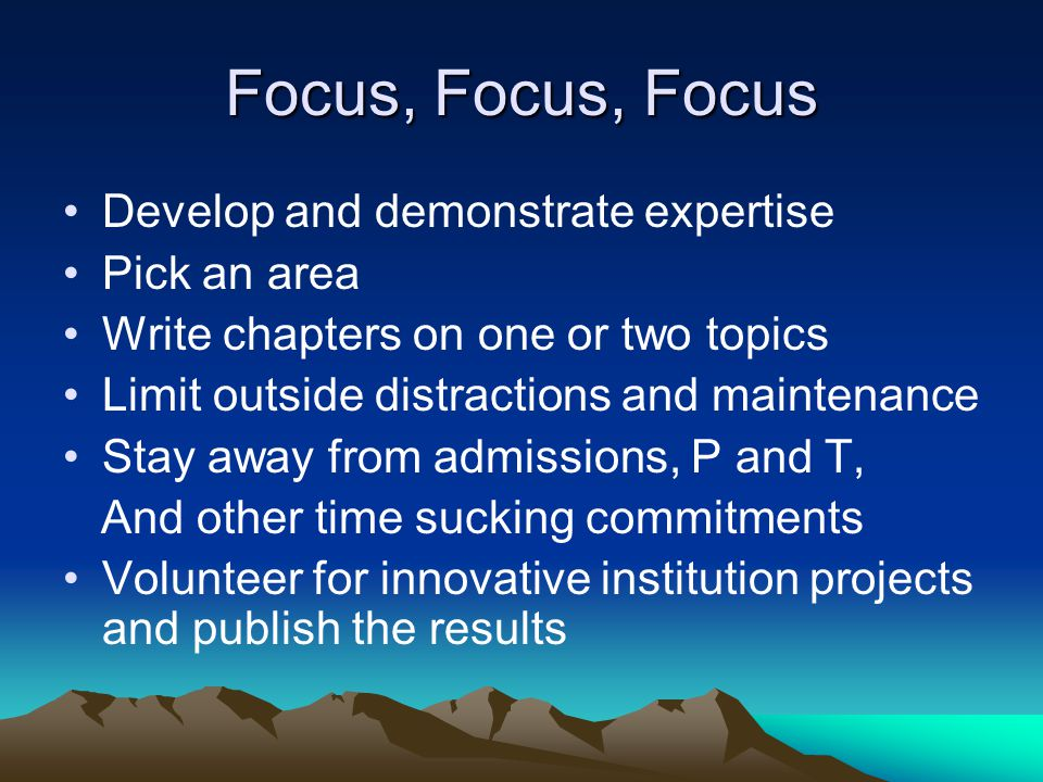 Focus, Focus, Focus Develop and demonstrate expertise Pick an area Write chapters on one or two topics Limit outside distractions and maintenance Stay away from admissions, P and T, And other time sucking commitments Volunteer for innovative institution projects and publish the results