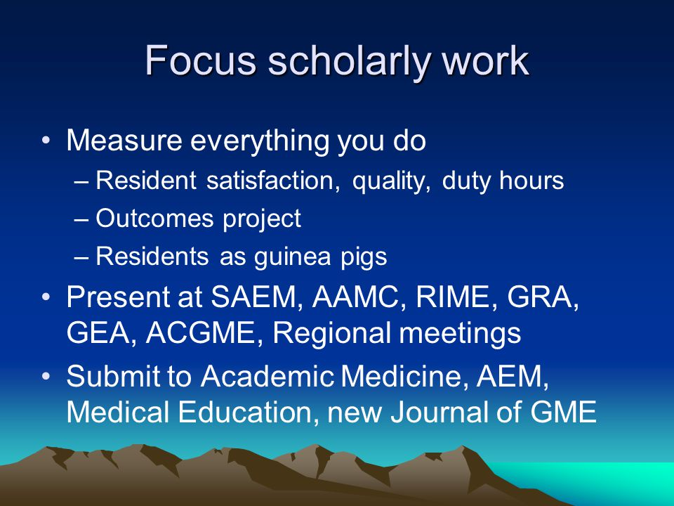 Focus scholarly work Measure everything you do –Resident satisfaction, quality, duty hours –Outcomes project –Residents as guinea pigs Present at SAEM