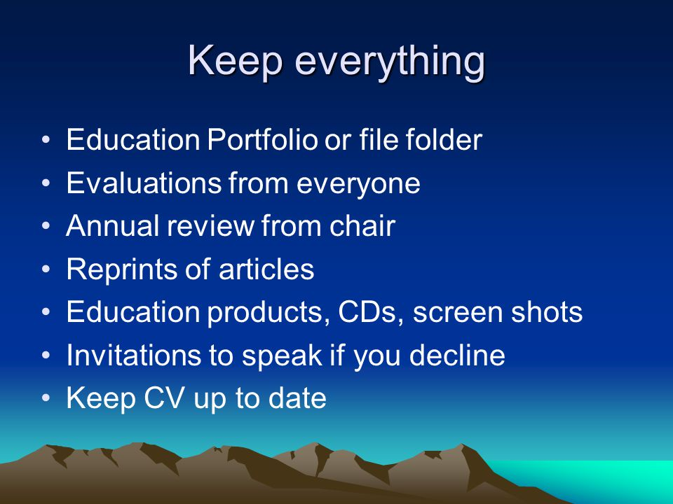 Keep everything Education Portfolio or file folder Evaluations from everyone Annual review from chair Reprints of articles Education products, CDs, sc