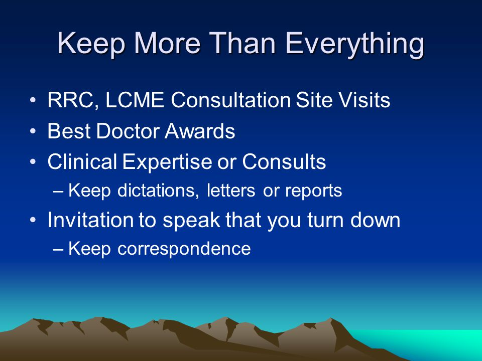 Keep More Than Everything RRC, LCME Consultation Site Visits Best Doctor Awards Clinical Expertise or Consults –Keep dictations, letters or reports Invitation to speak that you turn down –Keep correspondence