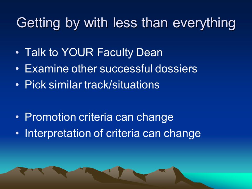Getting by with less than everything Talk to YOUR Faculty Dean Examine other successful dossiers Pick similar track/situations Promotion criteria can change Interpretation of criteria can change