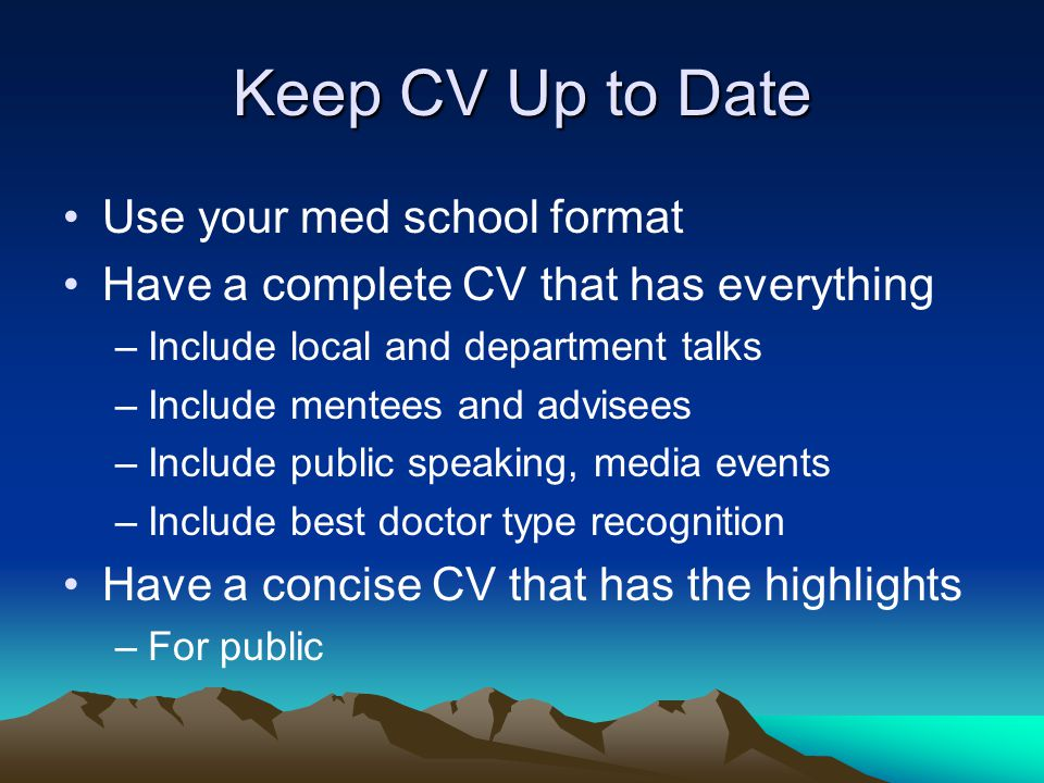 Keep CV Up to Date Use your med school format Have a complete CV that has everything –Include local and department talks –Include mentees and advisees –Include public speaking, media events –Include best doctor type recognition Have a concise CV that has the highlights –For public