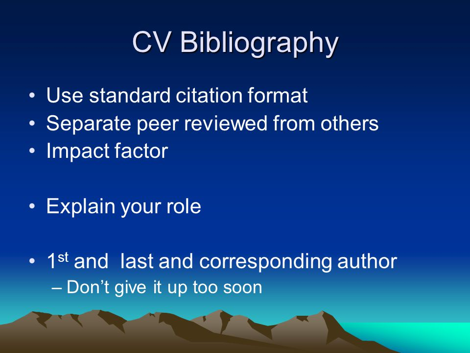 CV Bibliography Use standard citation format Separate peer reviewed from others Impact factor Explain your role 1 st and last and corresponding author