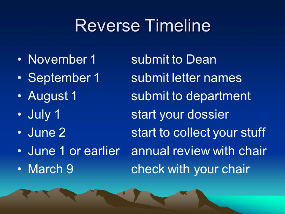 Reverse Timeline November 1 submit to Dean September 1 submit letter names August 1 submit to department July 1 start your dossier June 2start to collect your stuff June 1 or earlierannual review with chair March 9check with your chair